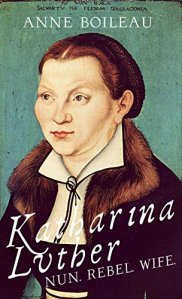 Katharina Luther - Nun, Rebel, Wife